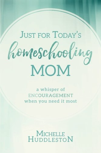 Just for Today's Homeschooling Mom: A whisper of encouragement when you need it most