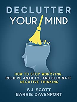 Declutter Your Mind: How to Stop Worrying, Relieve Anxiety, and Eliminate Negative Thinking (Mindfulness Books Series Book 1) by [Scott, S.J., Davenport, Barrie]