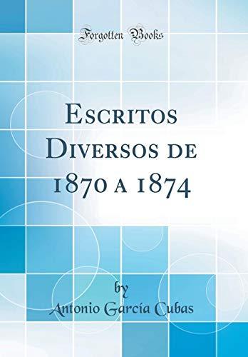 Escritos Diversos de 1870 a 1874 (Classic Reprint)  [Cubas, Antonio Garcia] (Tapa Dura)