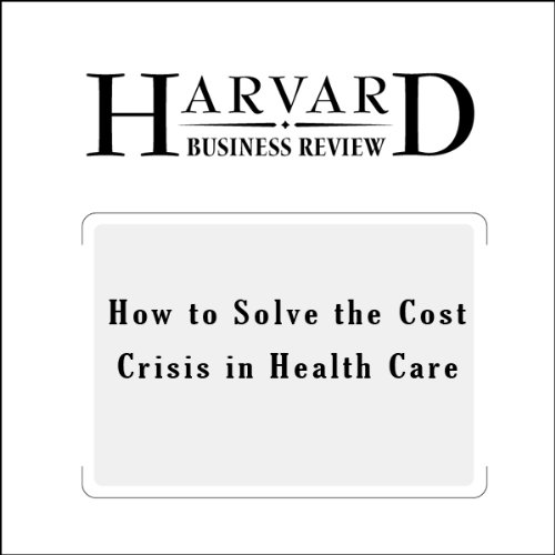 How to Solve the Cost Crisis in Health Care (Harvard Business Review)