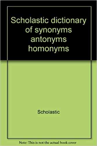 Scholastic Dictionary of Synonyms, Antonyms and Homonyms: Scholastic