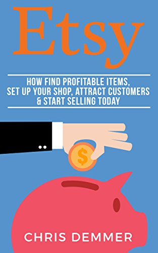 Etsy: How To Find Profitable Items, Set Up Your Shop, Attract Customers & Start Selling Today (Etsy, Ebay, Amazon FBA, Blogging, Affiliate Marketing, Make Money Online, Make Money From Home Book 3)