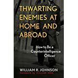 Thwarting Enemies at Home and Abroad: How to Be a Counterintelligence Officer