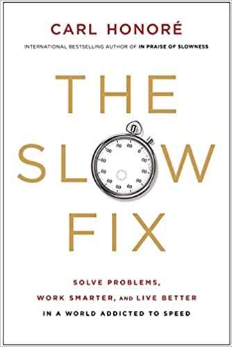 The Slow Fix: Solve Problems, Work Smarter, and Live Better in a