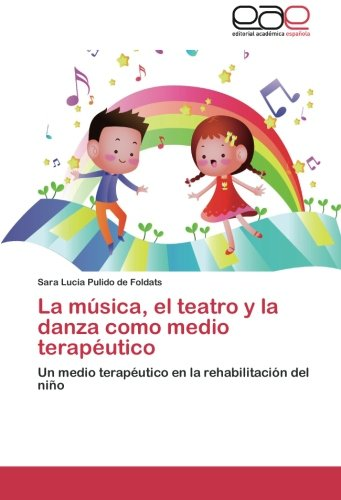 La música, el teatro y la danza como medio terapéutico Un medio terapéutico en la rehabilitación del niño  [Pulido de Foldats, Sara Lucia] (Tapa Blanda)