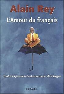 L'Amour du français : Contre les puristes et autres censeurs de la langue par Rey