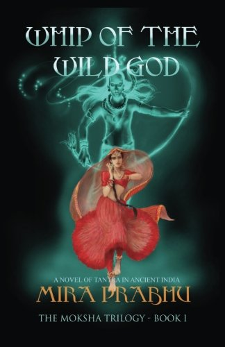 Whip Of The Wild God: A Novel of Tantra in Ancient India (The Moksha Trilogy) (Volume 1)