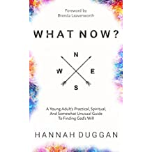 What Now?: A Young Adult's Practical, Spiritual, and Somewhat Unusual Guide to Finding God's Will