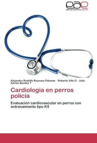 Cardiologia en perros policia: Evaluacion cardiovascular en perros con entrenamiento tipo K9 (Spanish Edition) [Alejandro Rodolfo Reynoso Palomar - Roberto Villa O - Julio Adrian Benitez T] (Tapa Blanda)