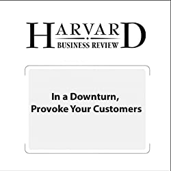 In a Downturn, Provoke Your Customers (Harvard Business Review)