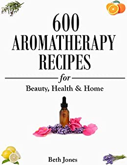Aromatherapy: 600 Aromatherapy Recipes for Beauty, Health & Home - Plus Advice & Tips on How to Use Essential Oils by [Jones, Beth]