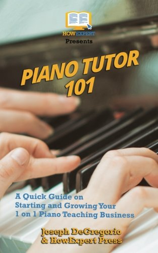Piano Tutor 101: A Quick Guide on Starting and Growing Your 1 on 1 Piano Teaching Business Piano Tutor