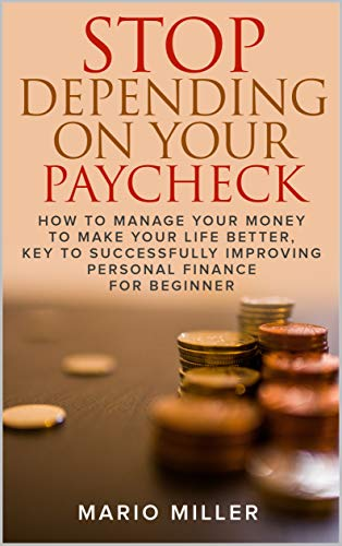 STOP DEPENDING ON YOUR PAYCHECK: HOW TO MANAGE YOUR MONEY TO MAKE YOUR LIFE BETTER, KEY TO SUCCESSFULLY IMPROVING PERSONAL FINANCE FOR BEGINNER (English Edition)
