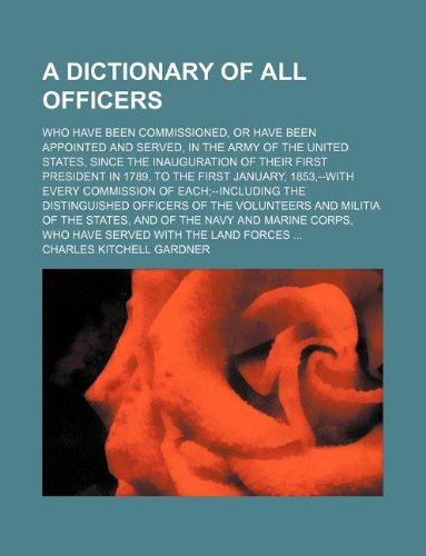 A dictionary of all officers; who have been commissioned, or have been appointed and served, in the army of the United States, since the inauguration ... every commission of each--including t pdf epub