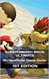 Super Smash Bros. Ultimate: An Unofficial Game Guide 1st Edition