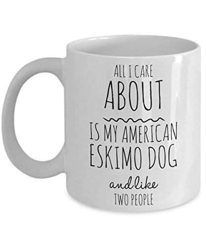 Funny American Eskimo Dog Mug - All I Care About Is My American Eskimo Dog And Like Two People - Cute American Eskimo Dog Gift for Owner Lover Breeder - - Eskimo American Breeder