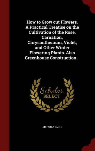 How to Grow cut Flowers. A Practical Treatise on the Cultivation of the Rose, Carnation, Chrysanthemum, Violet, and Other Winter Flowering Plants. Also Greenhouse Construction ..