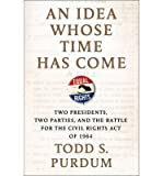 img - for An Idea Whose Time Has Come: Two Presidents, Two Parties, and the Battle for the Civil Rights Act of 1964 (Hardback) - Common book / textbook / text book