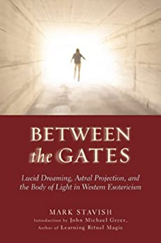 Between the Gates: Lucid Dreaming, Astral Projection, and the Body of Light in Western Esotericism by [Stavish, Mark]