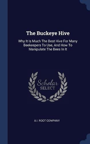 Read Online The Buckeye Hive: Why It Is Much The Best Hive For Many Beekeepers To Use, And How To Manipulate The Bees In It PDF