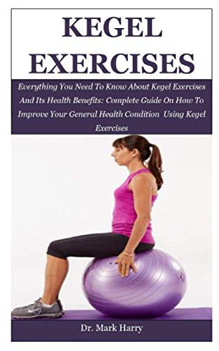 Kegel Exercises: Everything You Need To Know About Kegel Exercises And Its Health Benefits: Complete Guide On How To Improve Your General Health Condition Using Kegel Exercises