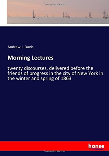 Morning Lectures: twenty discourses, delivered before the friends of progress in the city of New York in the winter and spring of 1863 ebook