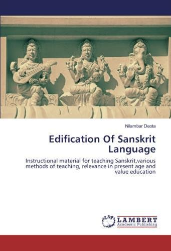 Edification Of Sanskrit Language: Instructional material for teaching Sanskrit,various methods of teaching, relevance in present age and value education