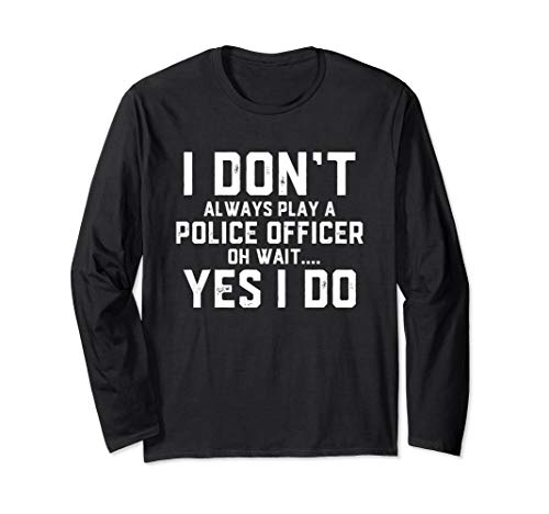 I Don't Always Play A Police Officer Oh Wait. Yes I do - Cop Long Sleeve T-Shirt -