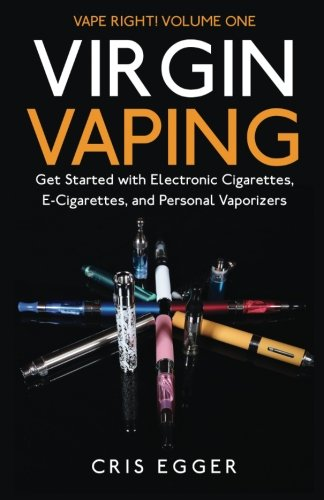 Virgin Vaping: Get Started with Electronic Cigarettes, E-Cigarettes, and Personal Vaporizers (Vape Right) (Volume 1)