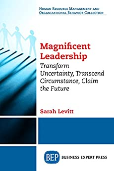 Magnificent Leadership: Transform Uncertainty, Transcend Circumstance, Claim the Future by [Levitt, Sarah]