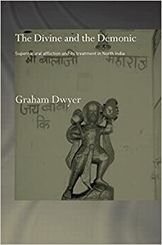 The Divine and the Demonic: Supernatural Affliction and its Treatment in North India (Routledge Studies in Asian Religion)