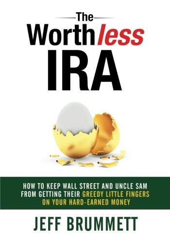 The Worthless IRA: How to Keep Wall Street and Uncle Sam from Getting Their Greedy Little Fingers on Your Hard-Earned Money