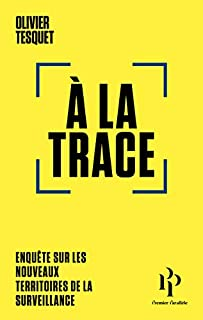 A  la trace : enquête sur les nouveaux territoires de la surveillance, Tesquet, Olivier