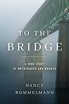 To the Bridge: A True Story of Motherhood and Murder by [Rommelmann, Nancy]
