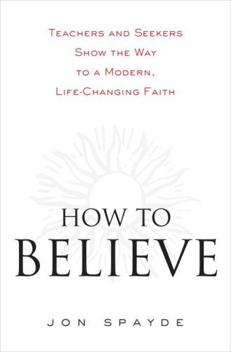 How To Believe  Teachers And Seekers Show The Way To A Modern Life Changing Faith  English Edition
