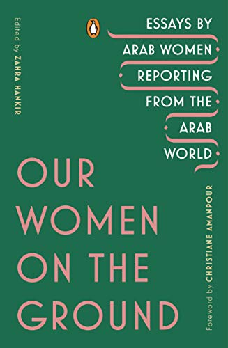 Image of Our Women on the Ground: Essays by Arab Women Reporting from the Arab World