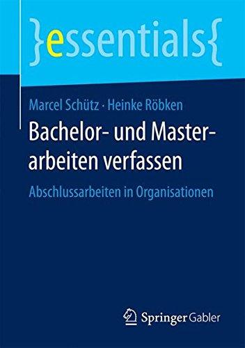 Bachelor- und Masterarbeiten verfassen: Abschlussarbeiten in Organisationen (essentials) Taschenbuch – 8. März 2016 Marcel Schütz Heinke Röbken Springer Gabler 3658123451