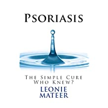 PSORIASIS: The Simple Cure - Who Knew? (Psoriasis  Book 1)