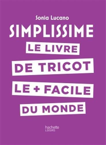 Simplissime - Tricot: Le livre de tricot le + facile du monde Relié – 11 avril 2018 Sonia Lucano Hachette Pratique 2016261943 Activités manuelles