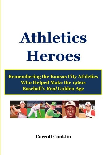 (Athletics Heroes: Remembering the Kansas City Athletics Who Helped Make the 1960s Baseball's Real Golden Age )