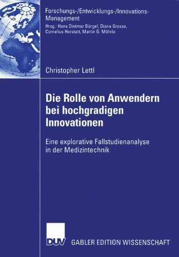 Die Rolle von Anwendern bei Hochgradigen Innovationen: Eine Explorative Fallstudienanalyse in der Medizintechnik (Forschungs-/Entwicklungs-/Innovations-Management)