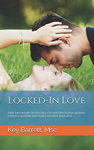 Locked-In Love: How two weeks in chastity can end the barter system, renew courtship and make a better husband.