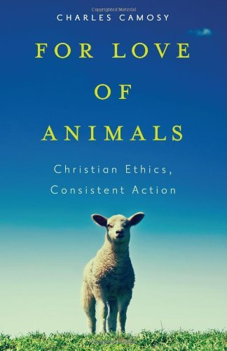 For Love of Animals: Christian Ethics, Consistent Action by Charles C. Camosy (2013-10-04)