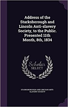 Address of the Starksborough and Lincoln Anti-slavery Society, to the Public. Presented 11th Month, 8th, 1834