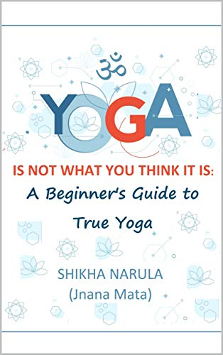 YOGA IS NOT WHAT YOU THINK IT IS: A Beginners Guide To True Yoga