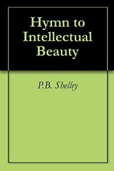 hymn to intellectual beauty Hymn to intellectual beauty by percy bysshe shelley about this poet the life and works of percy bysshe shelley exemplify romanticism in both its extremes of joyous.