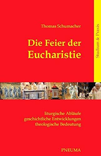 Die Feier der Eucharistie: Liturgische Abläufe – geschichtliche Entwicklungen – theologische Bedeutung