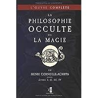 La Philosophie Occulte ou la Magie de Henri Corneille-Agrippa: L'Œuvre Complète (Livres I, II, III, IV)