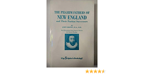 The Pilgrim Fathers Of New England And Their Puritan Successors John Brown 9781601051066 Books