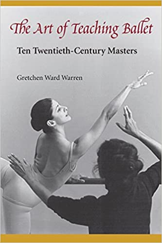 The Art Of Teaching Ballet Ten Twentieth Century Masters Gretchen